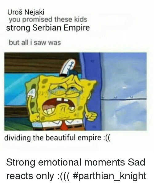 Saw, Serbian, and Serbiaball: Uros Nejaki  you promised these kids  strong Serbian Empire  but all i saw was  dividing the beautiful empire Strong emotional moments Sad reacts only :((( #parthian_knight