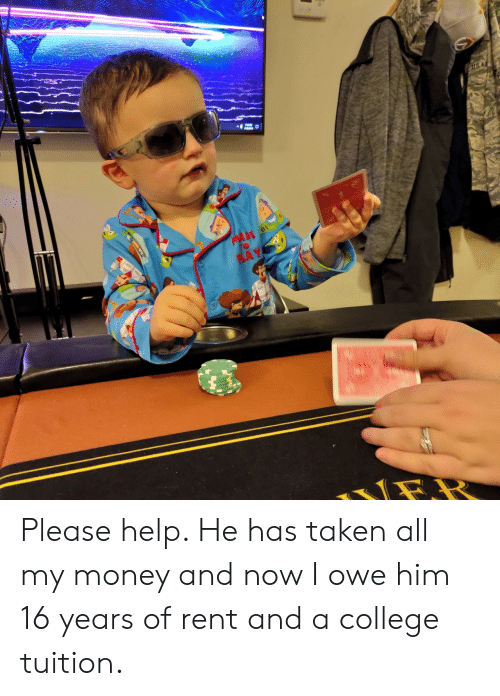 College, Money, and Taken: US A  MA  to  PLAY Please help. He has taken all my money and now I owe him 16 years of rent and a college tuition.