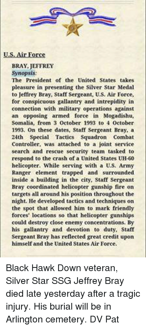 Dating, Friends, and Memes: US Air Force  BRAY JEFFREY  Synopsis:  The President of the United States takes  pleasure in presenting the Silver Star Medal  to Jeffrey Bray, Staff Sergeant, U.S. Air Force,  for conspicuous gallantry and intrepidity in  connection with military operations against  an opposing armed force in Mogadishu,  Somalia, from 3  October 1993 to 4 October  1993. On these dates, Staff Sergeant Bray, a  24th Special Tactics Squadron Combat  Controller, was attached to a joint service  search and rescue security team tasked to  respond to the crash of a United States UH-50  helicopter. While serving with a US. Army  Ranger element trapped and surrounded  inside a building in the city, Staff Sergeant  Bray coordinated helicopter gunship fire on  targets all around his position throughout the  night. He developed tactics and techniques on  the spot that allowed him to mark friendly  forces' locations so that helicopter gunships  could destroy close enemy concentrations. By  his gallantry and devotion to duty, Staff  Sergeant Bray has reflected great credit upon  himself and the United States Air Force. Black Hawk Down veteran, Silver Star  SSG Jeffrey Bray died late yesterday after a tragic injury. His burial will be in Arlington cemetery.  DV Pat
