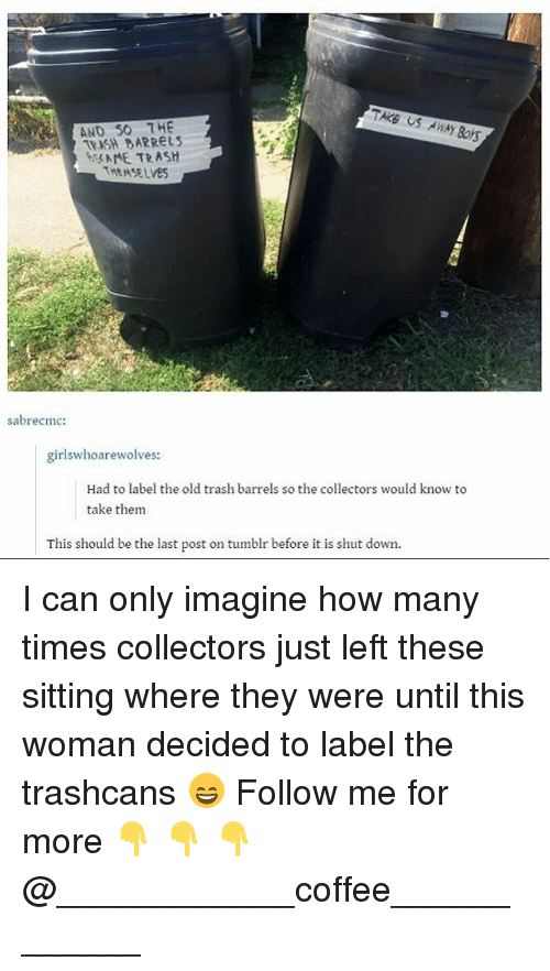 How Many Times, Memes, and Trash: US AWAY OS  AND S0 7HE  TEASH BARRELS  bME TRASH  THEMSELVES  sabrecmc:  girlswhoarewolves:  Had to label the old trash barrels so the collectors would know to  take them  This should be the last post on tumblr before it is shut down. I can only imagine how many times collectors just left these sitting where they were until this woman decided to label the trashcans 😄 Follow me for more 👇 👇 👇@____________coffee____________