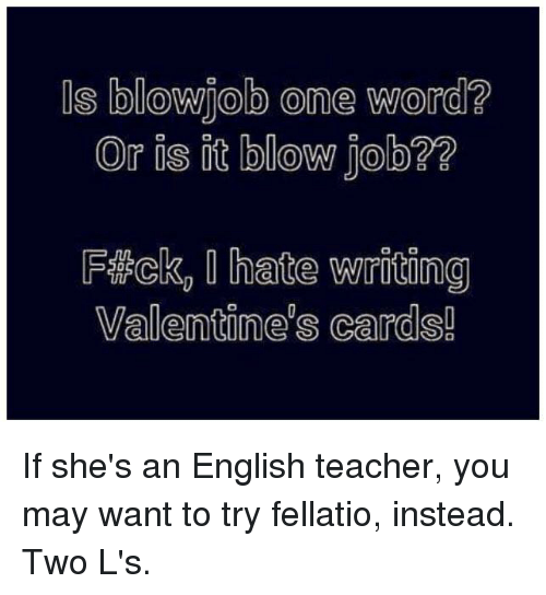 Blowjob, Memes, and Blow Job: US blowjob One Word?  Or is it blow job?  FiRcko hate writiong  Valentines cards! If she's an English teacher, you may want to try fellatio, instead. Two L's.