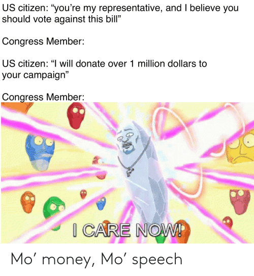 "Money, Dank Memes, and Congress: US citizen: ""you're my representative, and I believe you  should vote against this bill""  Congress Member:  US citizen: ""I will donate over 1 million dollars to  5  your campaign""  Congress Member:  20 Mo' money, Mo' speech"