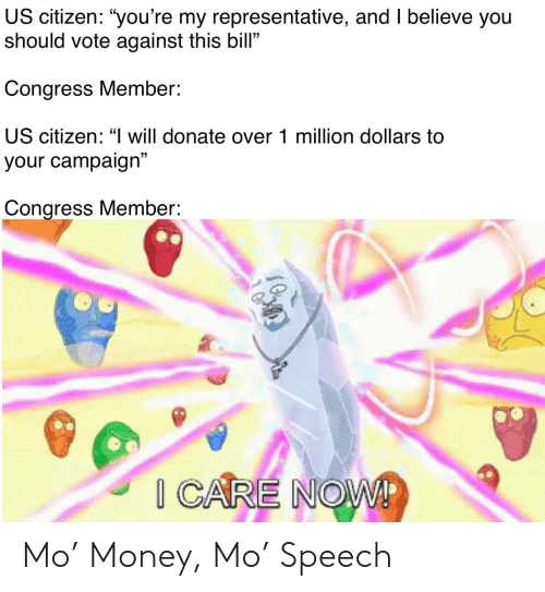 "Money, Reddit, and Congress: US citizen: ""you're my representative, and I believe you  should vote against this bill""  Congress Member:  US citizen: ""I will donate over 1 million dollars to  5  your campaign""  Congress Member:  20 Mo' Money, Mo' Speech"