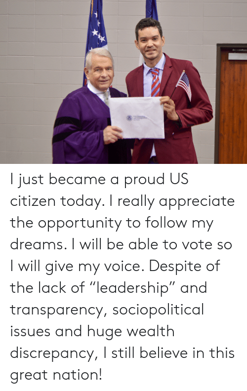 """Appreciate, Opportunity, and Today: Us Cizenship  and Immigrae  Services I just became a proud US citizen today. I really appreciate the opportunity to follow my dreams. I will be able to vote so I will give my voice. Despite of the lack of """"leadership"""" and transparency, sociopolitical issues and huge wealth discrepancy, I still believe in this great nation!"""