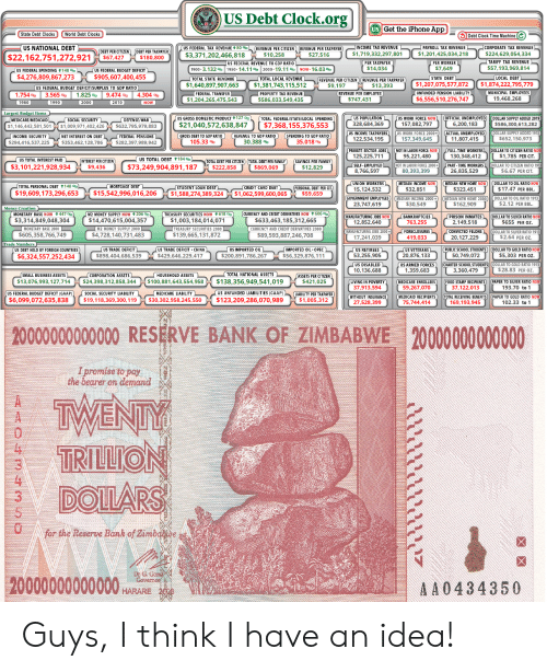 Anaconda, Bailey Jay, and Bilbo: US Debt Clock.org  Get the iPhone AppCock Tine lachn  US NATIONAL DEBT  BT PER TAXKPAYER  CORPORATE TAX REVENUE  80 0  REVE  TIZEN(DEBT P  $22,162,751,272,921 $67427 $180,800  $3,371,202,466,818  1.201,4250  TARIFF TAX REVENUE  $57.193,969,81  148 b  3.1329b  14.11%  19.119b  Now. 16.03%  $14,034  $7,649  $4,276,809,867,273 $905,607,400,455  TOTAL LOCAL REVENUE  REVENUE PERCİTIZEN) (REVEN  $1,207,075,577,872 $1,874,222,795,779  $1,640,897,907,663 $1,381,743,115,512 S9.197$13,393  EMPLOYEES  1.754%  3.565 %  1.825%  9.474 %  4.304 %  $586,03  S747.431  $6,556,510,276,747  ORK FOR  7,082,797  MEDICARE/MEDICAI  LOCA  DOLLAR SUP  146,443  $632,795,979,883  $21,040,572,638,847 $7,368,155,376,553  328,684,369  586,300  NCOM  CTUAL UNEMPLOYE  OME  ,1 157,349,645  537,225  282,397,989,942  30.388 %  35.018  JO  TIME WORKERS  95,221,480  TOTAL INTE  184 ab  INTEREST PER CITIZEN  $3,101,221,928,934 $9.436  $73,249,904,891,187 $222.858 $869.069  6.67 PER C  DOLLAR  TAL PERSON  148 b  $19,609,173,296,653 $15,542,996,016,206 $1,588,274,389,32  $1,062,599,600,065$59,659  $30,549  $162,909  NOW ↑ 447 %  OW ↑ 206 gb  RIVATIVES NOW ↑606%  ACTURING JOBS NOW  $3,314,849,048,304  $14,470,615,004,357  $1,003,184,014,071  $633,463,185,312,665  763  ELON  ER RATIO1  $605,358,766,749  $4,728,140,731,483  $139,665,131,872  $89,593,887,246,708  S DEBT HELD BY FOREIGN COU  PUBLIC SCHOOL STUDENT  $6,324,557,252,434  $898,404,686,539  $429,646,229,4  $200,891,786,267  20,876,1  RMED FORCES  59,683  CHOOL STUDENTS DOLLAR TO GOLD R  3,360,479  10,136,688  313.978493, 27717 310 891,648 54959 $138.356.949 541012  $24,398,312,858,344 $100,881,643,554,958$138,356,949,541,019  POVERTY  CIPIENTS PAPER  37.913,594  59,267,070  37,122,013  UDGET DEFICIT (GAA  GOLD RATI  $6,099,072,635,838 $19,118,369,3  50 $123,209,286,070,989$1,00  27,528,399  75.744.414  169,193.945  2000000000000 RESERVE BANK OF ZIMBABWE 20000000000000  I promise to pay  the bearer on demand  TWENT  TR