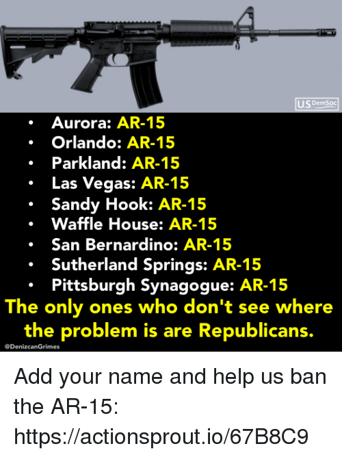 Las Vegas, Waffle House, and Help: US DemSoc  Aurora: AR-15  Orlando: AR-15  Parkland: AR-15  .Las Vegas: AR-15  Sandy Hook: AR-15  Waffle House: AR-15  .San Bernardino: AR-15  Sutherland Springs: AR-15  Pittsburgh Synagogue: AR-15  The only ones who don't see where  the problem is are Republicans.  @DenizcanGrimes Add your name and help us ban the AR-15: https://actionsprout.io/67B8C9