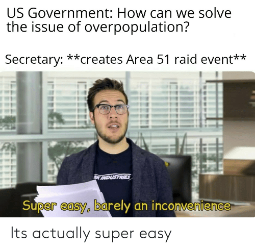 Reddit, Inconvenience, and Government: US Government: How can we solve  the issue of overpopulation?  Secretary: **creates Area 51 raid event**  RK INDUSTRIES  Super easy, barely an inconvenience Its actually super easy