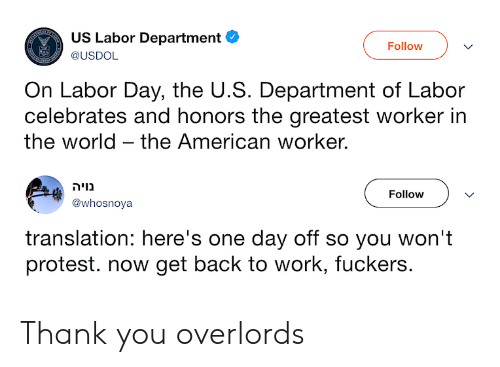 Protest, Work, and Thank You: US Labor Department  USDOL  Follow  On Labor Day, the U.S. Department of Labor  celebrates and honors the greatest worker in  the world - the American worker.  נויה  @whosnoya  Follow  translation: here's one day off so you won't  protest. now get back to work, fuckers. Thank you overlords