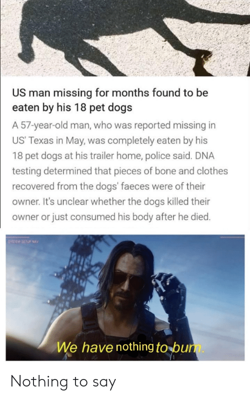 Dogs, Old Man, and Police: US man missing for months found to be  eaten by his 18 pet dogs  A 57-year-old man, who was reported missing in  US' Texas in May, was completely eaten by his  18 pet dogs at his trailer home, police said. DNA  testing determined that pieces of bone and  recovered from the dogs' faeces were of their  owner. It's unclear whether the dogs killed their  owner or just consumed his body after he died.  SYSTEM SETUP NAVI  We have nothing to bum. Nothing to say