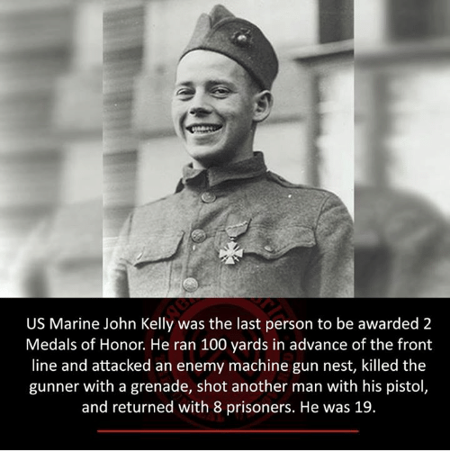Memes, Prison, and Marines: US Marine John Kelly was the last person to be awarded 2  Medals of Honor. He ran 100 yards in advance of the front  line and attacked an enemy machine gun nest, killed the  gunner with a grenade, shot another man with his pistol  and returned with 8 prisoners. He was 19