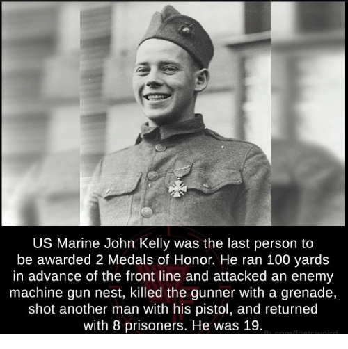 Memes, Prison, and Marines: US Marine John Kelly was the last person to  be awarded 2 Medals of Honor. He ran 100 yards  in advance of the front line and attacked an enemy  machine gun nest, killed the gunner With a grenade,  shot another man with his pistol, and returned  with 8 prisoners. He was 19.