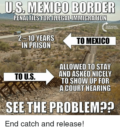 Memes, Prison, and 🤖: US  MENICO  BORDER  PENALTIES FORILLEGALIMMIGRATION  PUININSA  2 10 YEARS  IN PRISON  TO MEXIC0  ALLOWED TO STAY  AND ASKED NICELY  TO SHOW UP FOR  A COURT HEARING  TO U.S.  SEE THE PROBLEM End catch and release!