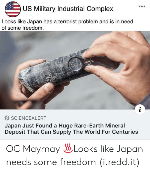 Complex, Earth, and Japan: US Military Industrial Complex  Looks like Japan has a terrorist problem and is in need  of some freedom  SCIENCEALERT  Japan Just Found a Huge Rare-Earth Mineral  Deposit That Can Supply The World For Centuries OC Maymay ♨Looks like Japan needs some freedom (i.redd.it)