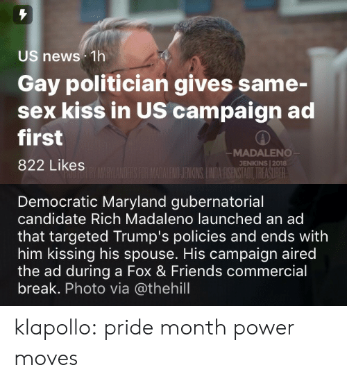 Friends, News, and Sex: US news 1h  Gay politician gives same-  sex kiss in US campaign ad  first  822 Likes  MADALENO  JENKINS | 2018  ILENOJENKINS LNDA ESENSTAOT TREASURER   Democratic Maryland gubernatorial  candidate Rich Madaleno launched an ad  that targeted Trump's policies and ends with  him kissing his spouse. His campaign aired  the ad during a Fox & Friends commercial  break. Photo via @thehill klapollo: pride month power moves