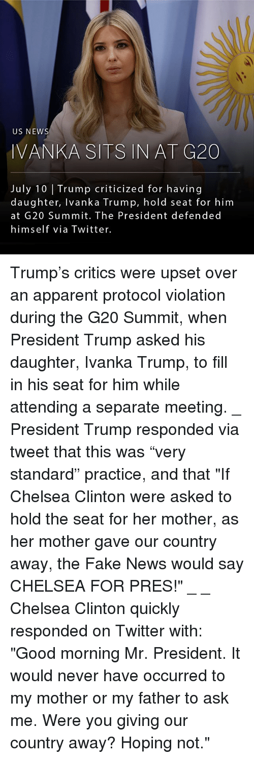 "Chelsea, Chelsea Clinton, and Fake: US NEWS  IVANKA SITS IN AT G20  July 10 Trump criticized for having  daughter, Ivanka Trump, hold seat for him  at G20 Summit. The President defended  himself via Twitter. Trump's critics were upset over an apparent protocol violation during the G20 Summit, when President Trump asked his daughter, Ivanka Trump, to fill in his seat for him while attending a separate meeting. _ President Trump responded via tweet that this was ""very standard"" practice, and that ""If Chelsea Clinton were asked to hold the seat for her mother, as her mother gave our country away, the Fake News would say CHELSEA FOR PRES!"" _ _ Chelsea Clinton quickly responded on Twitter with: ""Good morning Mr. President. It would never have occurred to my mother or my father to ask me. Were you giving our country away? Hoping not."""