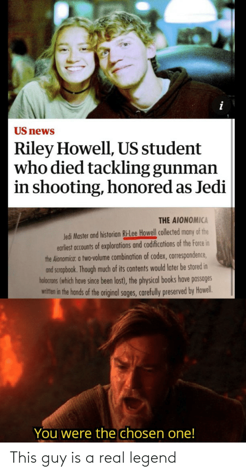 Books, Jedi, and News: US news  Riley Howell, US student  who died tackling gunman  in shooting, honored as Jedi  THE AIONOMICA  Jedi Master and historian Ri-Lee Howell collected many of the  earliest accounts of explorations and codifications of the Force in  the Aionomica: a two-volume combination of codex, correspondence,  and scrapbook. Though much of its contents would later be stored in  holocrons (which have since been lost), the physical books have passages  witten in the hands of the original sages, carefully preserved by Howel.  You were the chosen one! This guy is a real legend