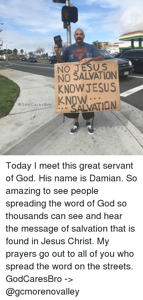 God, Jesus, and Memes: US  NO JESUS  NO SALVATION  KNOW JESUS  G o d C are s Broo  KNOW  SALVATION Today I meet this great servant of God. His name is Damian. So amazing to see people spreading the word of God so thousands can see and hear the message of salvation that is found in Jesus Christ. My prayers go out to all of you who spread the word on the streets. GodCaresBro -> @gcmorenovalley
