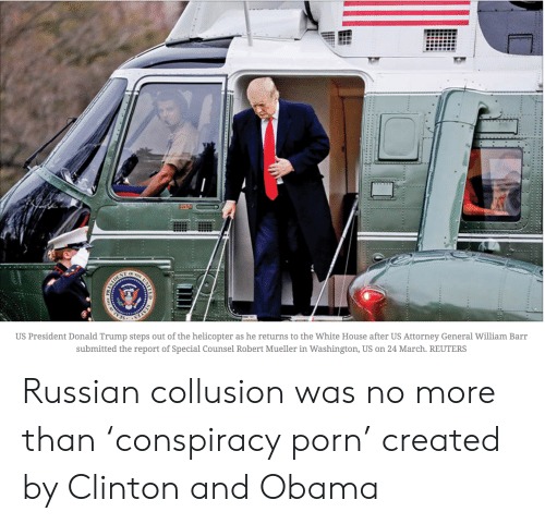 Donald Trump, Obama, and White House: US President Donald Trump steps out of the helicopter as he returns to the White House after US Attorney General William Barr  submitted the report of Special Counsel Robert Mueller in Washington, US on 24 March. REUTERS Russian collusion was no more than 'conspiracy porn' created by Clinton and Obama