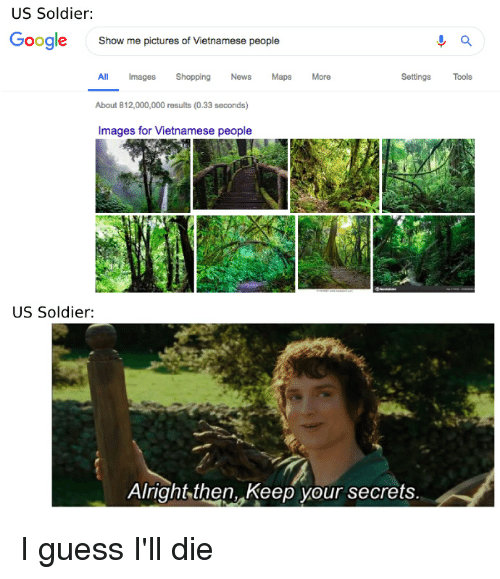 News, Reddit, and Shopping: US Soldier:  oogle  Show me pictures of Vietnamese people  ll Images Shopping News Maps  About 812,000,000 results (0.33 seconds)  Images for Vietnamese people  More  Settings Tools  US Soldier:  Alright then, Keep your secrets