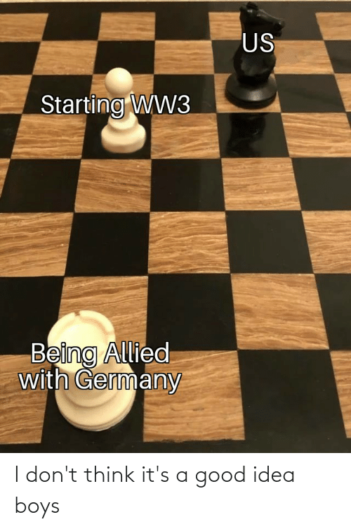 Germany, Good, and Dank Memes: US  Starting WW3  Being Allied  with Germany I don't think it's a good idea boys