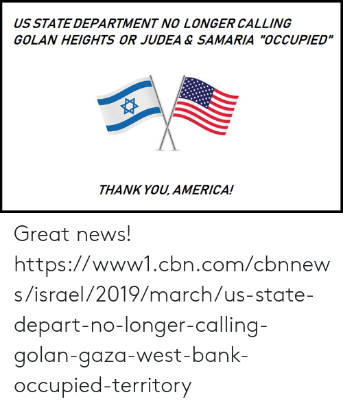 """America, Memes, and News: US STATE DEPARTMENT NO LONGER CALLING  GOLAN HEIGHTS OR JUDEA & SAMARIA """"OCCUPIED""""  THANK YOU, AMERICA! Great news!  https://www1.cbn.com/cbnnews/israel/2019/march/us-state-depart-no-longer-calling-golan-gaza-west-bank-occupied-territory"""