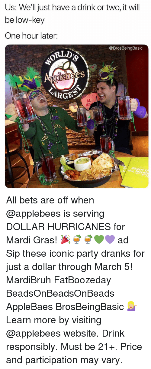 Low Key, Party, and Applebee's: Us: We'll just have a drink or two, it will  be low-key  One hour later:  @BrosBeingBasic  es  BE All bets are off when @applebees is serving DOLLAR HURRICANES for Mardi Gras! 🎉🍹🍹💚💜 ad Sip these iconic party dranks for just a dollar through March 5! MardiBruh FatBoozeday BeadsOnBeadsOnBeads AppleBaes BrosBeingBasic 💁🏼 Learn more by visiting @applebees website. Drink responsibly. Must be 21+. Price and participation may vary.