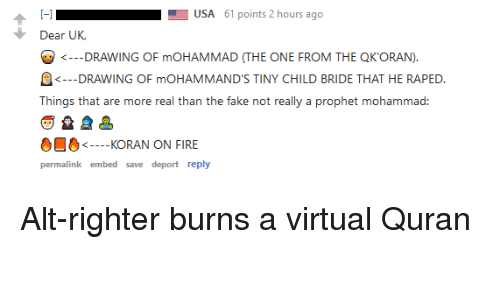Fake, Fire, and Quran: USA 61 points 2 hours ago  Dear UK  DRAWING OF mOHAMMAD (THE ONE FROM THE QKORAN).  DRAWING OF mOHAMMAND'S TINY CHILD BRIDE THAT HE RAPED.  <  Things that are more real than the fake not really a prophet mohammad:  KORAN ON FIRE  permalink embed save deport reply