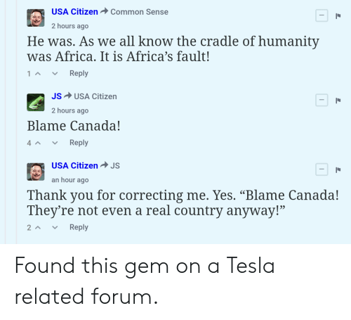 """Africa, Reddit, and Thank You: USA Citizen Common Sense  2 hours ago  He was. As we all know the cradle of humanitv  was Africa. It is Africa's fault!  1 Reply  JSUSA Citizen  2 hours ago  Blame Canada!  Reply  USA CitizenJS  an hour ago  Thank you for correcting me. Ýes. """"Blame Canada!  They're not even a real country anyway!""""  2^ 、 Reply Found this gem on a Tesla related forum."""