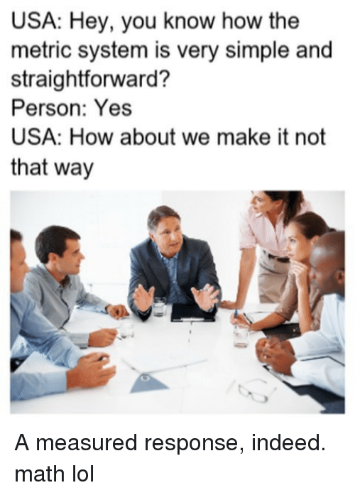 Lol, Memes, and Indeed: USA: Hey, you know how the  metric system is very simple and  straightforward?  Person: Yes  USA: How about we make it not  that way A measured response, indeed. math lol