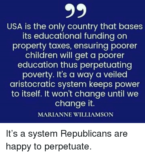 Children, Taxes, and Happy: USA is the only country that bases  its educational funding on  property taxes, ensuring poorer  children will get a poorer  education thus perpetuating  poverty. It's a way a veiled  aristocratic system keeps power  to itself. It won't change until we  change it.  MARIANNE WILLIAMSON It's a system Republicans are happy to perpetuate.