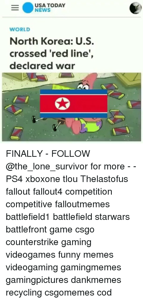 Funny, Memes, and News: USA TODAY  NEWS  WORLD  North Korea: U.S  crossed 'red line,  declared war FINALLY - FOLLOW @the_lone_survivor for more - - PS4 xboxone tlou Thelastofus fallout fallout4 competition competitive falloutmemes battlefield1 battlefield starwars battlefront game csgo counterstrike gaming videogames funny memes videogaming gamingmemes gamingpictures dankmemes recycling csgomemes cod