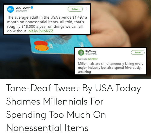 Too Much, Millennials, and Today: USA TODAY  @USATODAY  Follow  TODAY  The average adult in the USA spends $1,497 a  month on nonessential items. All told, that's  roughly $18,000 a year on things we can all  BigMoney  Follow  Replying to QUSATODAY  Millennials are simultaneously killing every  major industry but also spend frivolously.  amazing Tone-Deaf Tweet By USA Today Shames Millennials For Spending Too Much On Nonessential Items
