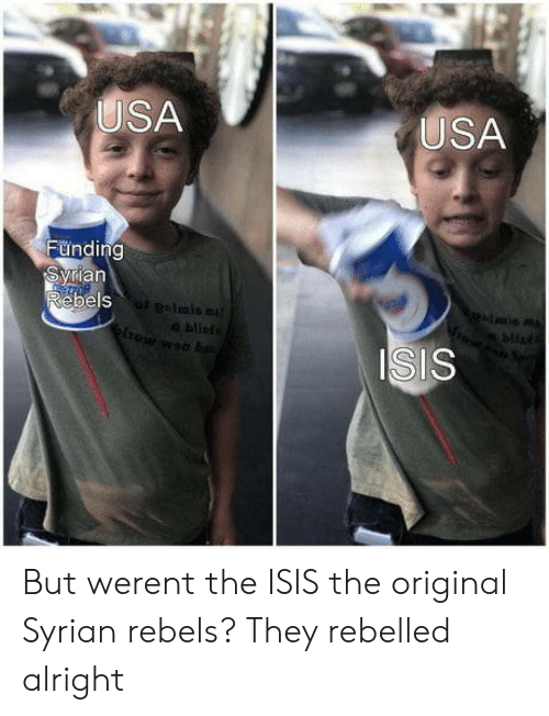 Isis, Alright, and Usa: USA  USA  Funding  ian  ebels  bu  ISIS But werent the ISIS the original Syrian rebels? They rebelled alright