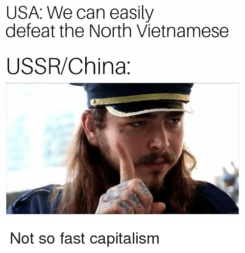 China, Capitalism, and History: USA: We can easily  defeat the North Vietnamese  USSR/China: Not so fast capitalism