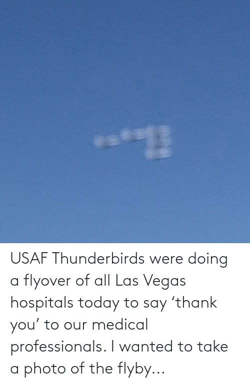 Las Vegas, Las Vegas, and Today: USAF Thunderbirds were doing a flyover of all Las Vegas hospitals today to say 'thank you' to our medical professionals. I wanted to take a photo of the flyby...