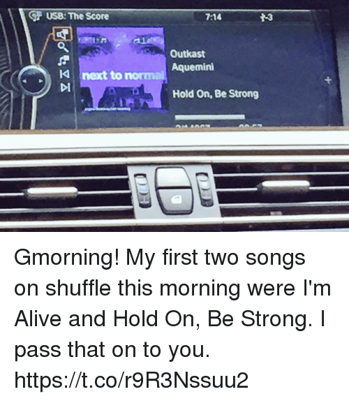 Alive, Memes, and OutKast: USB: The Score  next to  7:14  Outkast  Aquemini  Hold On, Be Strong Gmorning! My first two songs on shuffle this morning were  I'm Alive  and  Hold On, Be Strong. I pass that on to you. https://t.co/r9R3Nssuu2