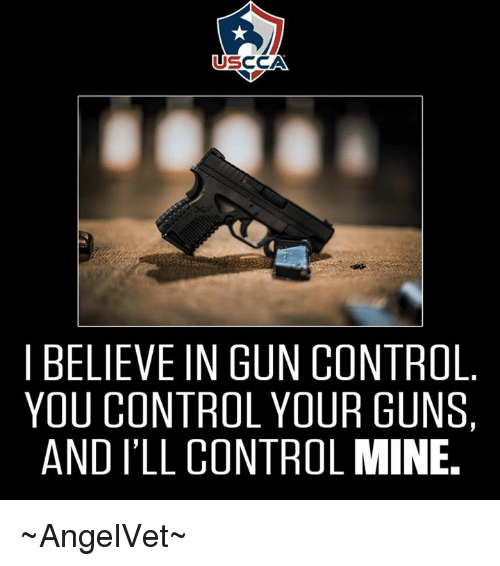 Usccan Believe In Gun Control You Control Your Guns And Ill Control