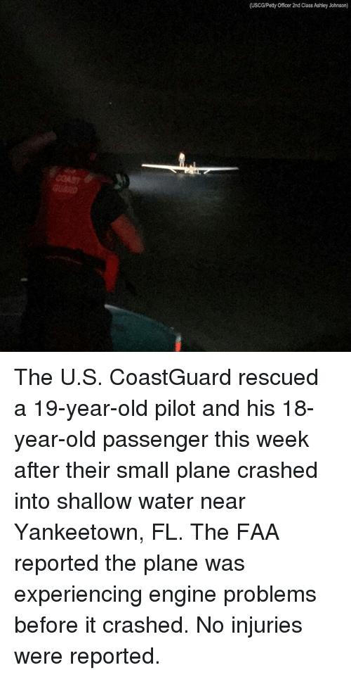 Memes, Water, and Old: (USCGPetty Officer 2nd Class Ashley Johnson) The U.S. CoastGuard rescued a 19-year-old pilot and his 18-year-old passenger this week after their small plane crashed into shallow water near Yankeetown, FL. The FAA reported the plane was experiencing engine problems before it crashed. No injuries were reported.