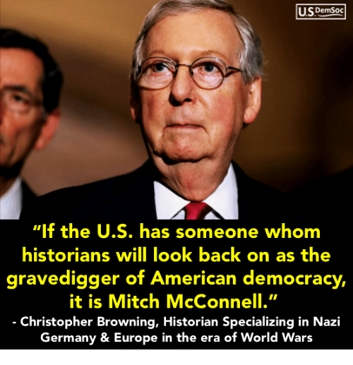 "Europe, Germany, and World: USDemSoo  ""If the U.S. has someone whom  historians will look back on as the  gravedigger of Ameri ,  it is Mitch McConnell.""  Christopher Browning, Historian Specializing in Nazi  Germany & Europe in the era of World Wars  can democracy"