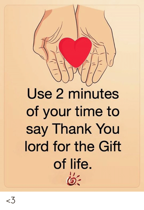 Life, Memes, and Thank You: Use 2 minutes  of your time to  say Thank You  lord for the Gift  of life. <3