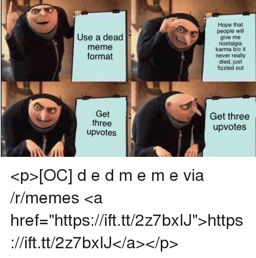 """Meme, Memes, and Nostalgia: Use a dead  meme  format  Hope that  people will  give me  nostalgia  karma b/c it  never really  died, just  fizzled out  Get  three  upvotes  Get three  upvotes <p>[OC] d e d m e m e via /r/memes <a href=""""https://ift.tt/2z7bxIJ"""">https://ift.tt/2z7bxIJ</a></p>"""