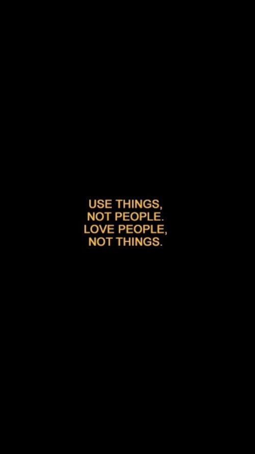 Love, Use, and People: USE THINGS,  NOT PEOPLE  LOVE PEOPLE,  NOT THINGS.
