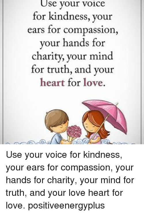 Love, Memes, and Heart: Use your voice  for kindness, your  ears for compassion  your hands for  charity, your mind  for truth, and your  heart for love. Use your voice for kindness, your ears for compassion, your hands for charity, your mind for truth, and your love heart for love. positiveenergyplus