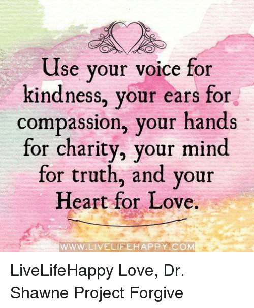 Love, Memes, and Happy: Use your voice for  kindness, your ears for  compassion, your hands  for charity, your mind  for truth, and your  Heart for Love.  WWW W.LIVELIFE HAPPY COM LiveLifeHappy  Love, Dr. Shawne Project Forgive