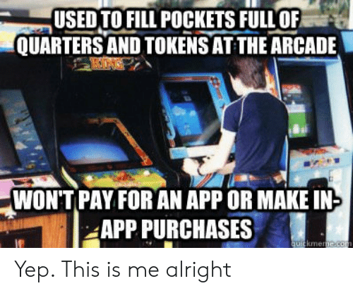 Alright, App, and Arcade: USEDTO FILL POCKETS FULLOF  QUARTERS AND TOKENS AT THE ARCADE  WONT PAY FOR AN APP OR MAKE IN  APP PURCHASES  kme Yep. This is me alright