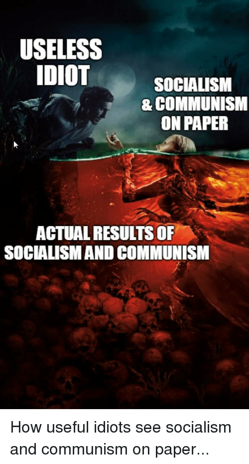 Socialism, Communism, and Idiot: USELESS  IDIOT  SOCIALISM  & COMMUNISM  ON PAPER  ACTUAL RESULTS OF  SOCIALISM AND COMMUNISM How useful idiots see socialism and communism on paper...