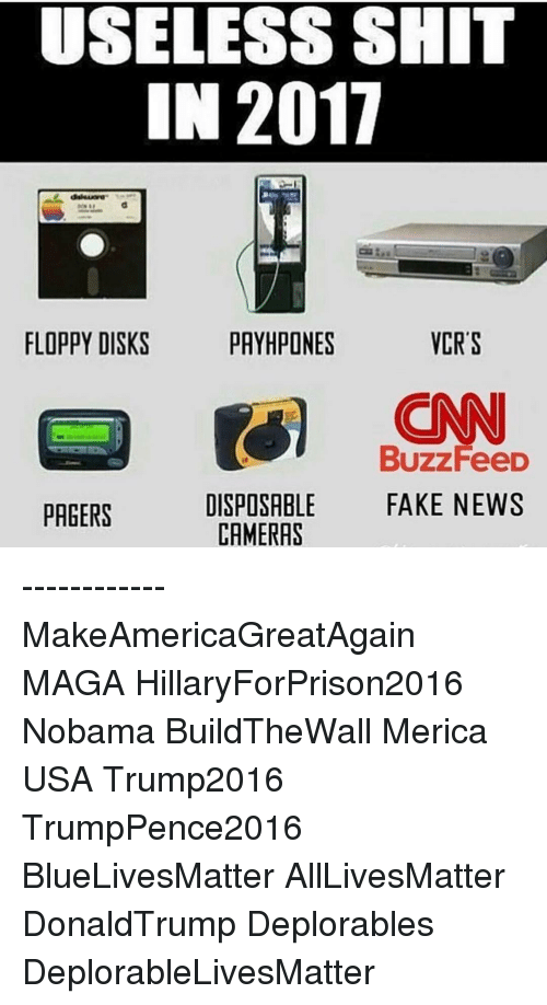 Memes, Camera, and 🤖: USELESS SH  2017  IN VCR S  PAYHPONES  FLOPPY DISKS  CONN  Buzz FeeD  DISPOSABLE  FAKE NEWS  PAGERS  CAMERAS ------------ MakeAmericaGreatAgain MAGA HillaryForPrison2016 Nobama BuildTheWall Merica USA Trump2016 TrumpPence2016 BlueLivesMatter AllLivesMatter DonaldTrump Deplorables DeplorableLivesMatter