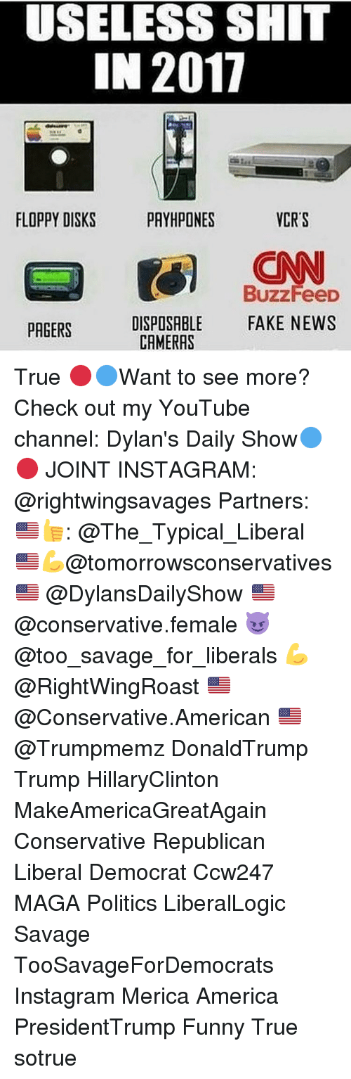 Memes, Buzzfeed, and 🤖: USELESS SHIT  IN 2011  FLOPPY DISKS  VCR'S  PAYHPONES  BuzzFeeD  DISPOSABLE  FAKE NEWS  PAGERS  CAMERAS True 🔴🔵Want to see more? Check out my YouTube channel: Dylan's Daily Show🔵🔴 JOINT INSTAGRAM: @rightwingsavages Partners: 🇺🇸👍: @The_Typical_Liberal 🇺🇸💪@tomorrowsconservatives 🇺🇸 @DylansDailyShow 🇺🇸@conservative.female 😈 @too_savage_for_liberals 💪 @RightWingRoast 🇺🇸 @Conservative.American 🇺🇸 @Trumpmemz DonaldTrump Trump HillaryClinton MakeAmericaGreatAgain Conservative Republican Liberal Democrat Ccw247 MAGA Politics LiberalLogic Savage TooSavageForDemocrats Instagram Merica America PresidentTrump Funny True sotrue