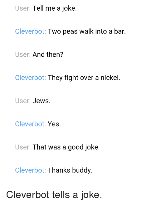 Good, Jokes, and Im Going to Hell for This: User: Tell me a joke  Cleverbot: Two peas walk into a bar.  User  And then?  Cleverbot: They fight over a nickel  User  Jews  Clever bot  Yes  User  That was a good joke.  Cleverbot: Thanks buddy Cleverbot tells a joke.