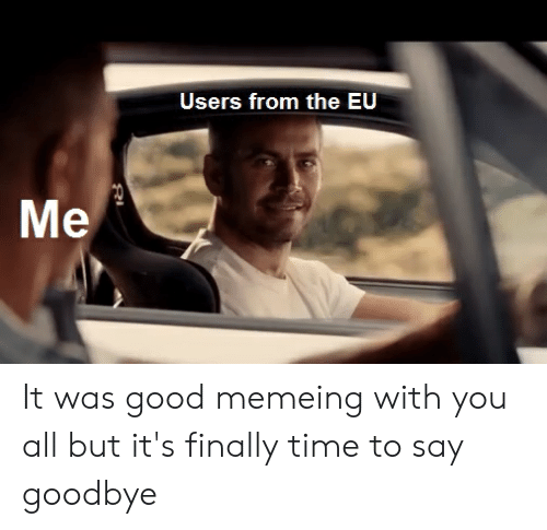 Good, Time, and Dank Memes: Users from the EU It was good memeing with you all but it's finally time to say goodbye